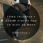 Cómo triunfar y ganar dinero con blog de moda: capítulo I